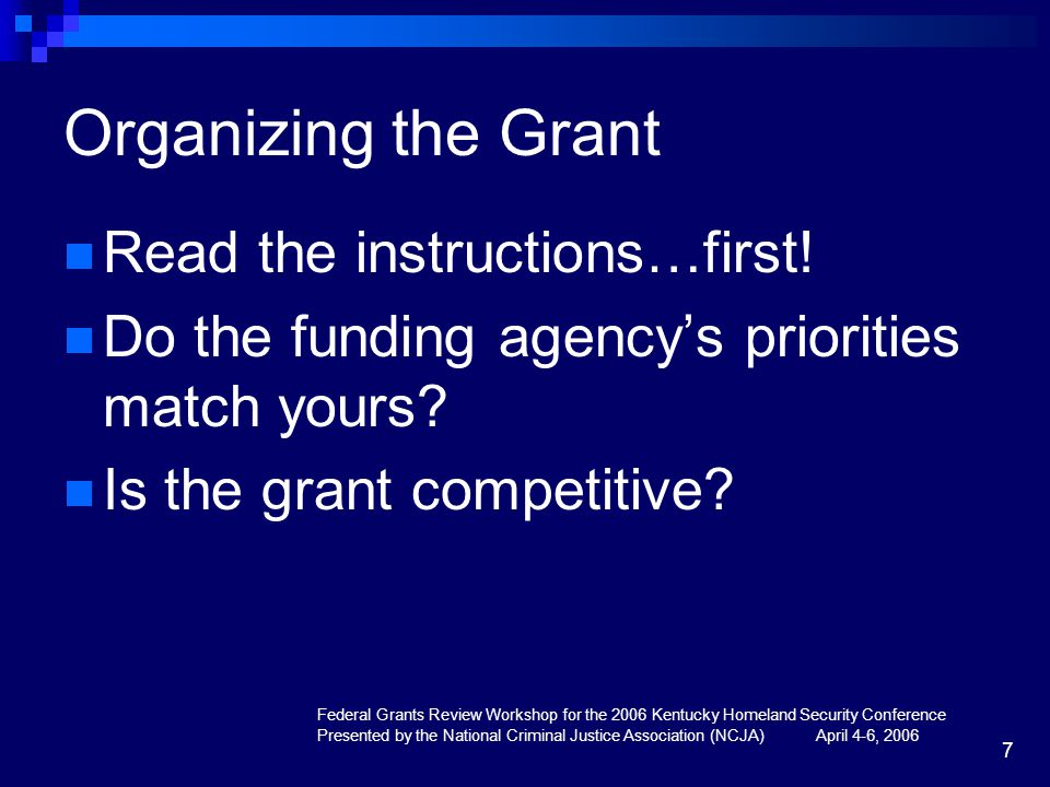 Federal Grants Review Workshop for the 2006 Kentucky Homeland Security Conference Presented by the National Criminal Justice Association (NCJA) April 4-6, 2006 7 Organizing the Grant Read the instructions…first.