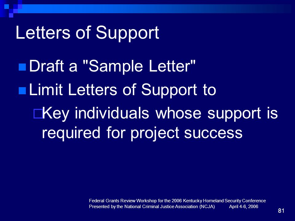 Federal Grants Review Workshop for the 2006 Kentucky Homeland Security Conference Presented by the National Criminal Justice Association (NCJA) April 4-6, 2006 81 Letters of Support Draft a Sample Letter Limit Letters of Support to  Key individuals whose support is required for project success