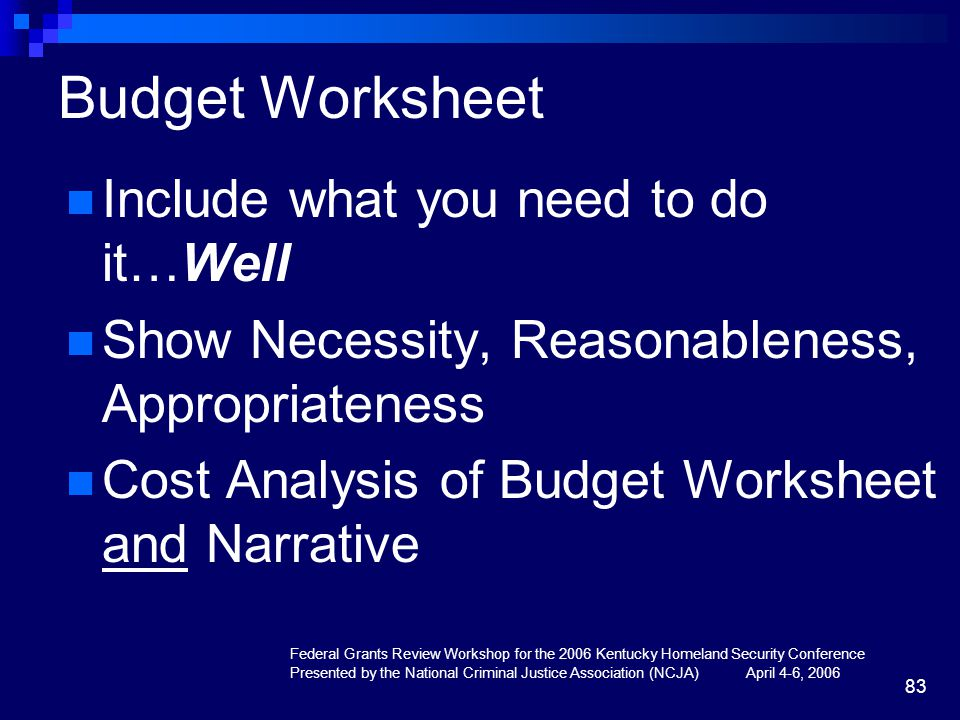 Federal Grants Review Workshop for the 2006 Kentucky Homeland Security Conference Presented by the National Criminal Justice Association (NCJA) April 4-6, 2006 83 Budget Worksheet Include what you need to do it…Well Show Necessity, Reasonableness, Appropriateness Cost Analysis of Budget Worksheet and Narrative
