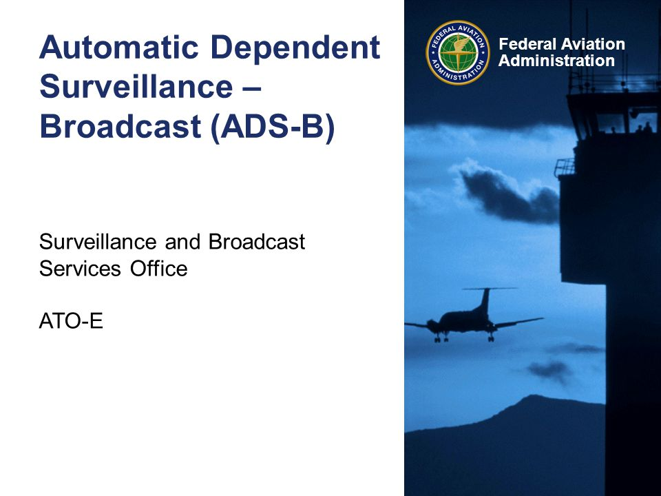 ADS-B 2 Federal Aviation Administration Who We Are The ADS-B program is represented by the Surveillance and Broadcast Services Office, established by the Joint Resource Council September 9, 2005.