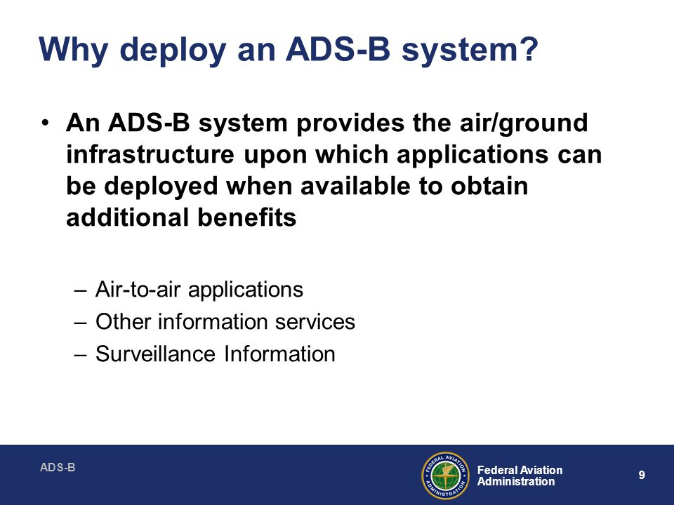 ADS-B 20 Federal Aviation Administration Approach: Initial ADS-B Applications Application:Segment: Surveillance Broadcast Services (En Route, Terminal, Surface) Segment 1 & 2 Traffic / Flight Information Broadcast Services Segment 1 & 2 Enhanced Visual AcquisitionSegment 1 & 2 Enhanced Visual ApproachesSegment 1 & 2 Final Approach and Runway Occupancy Awareness Segment 1, 2 & 3 Airport Surface Situational AwarenessSegment 1, 2 & 3 Conflict DetectionSegment 1, 2 & 3 Additional Aircraft to Aircraft Requirements Definition – Segment 1, 2 & 3