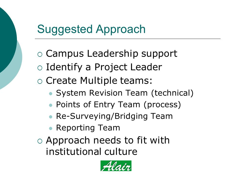 Suggested Approach  Campus Leadership support  Identify a Project Leader  Create Multiple teams: System Revision Team (technical) Points of Entry Team (process) Re-Surveying/Bridging Team Reporting Team  Approach needs to fit with institutional culture