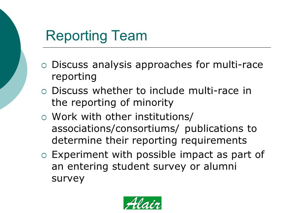Reporting Team  Discuss analysis approaches for multi-race reporting  Discuss whether to include multi-race in the reporting of minority  Work with other institutions/ associations/consortiums/ publications to determine their reporting requirements  Experiment with possible impact as part of an entering student survey or alumni survey