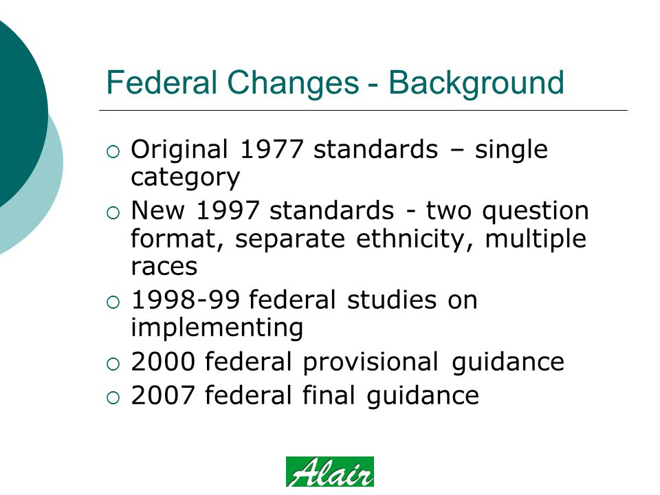 Federal Changes - Background  Original 1977 standards – single category  New 1997 standards - two question format, separate ethnicity, multiple races  1998-99 federal studies on implementing  2000 federal provisional guidance  2007 federal final guidance