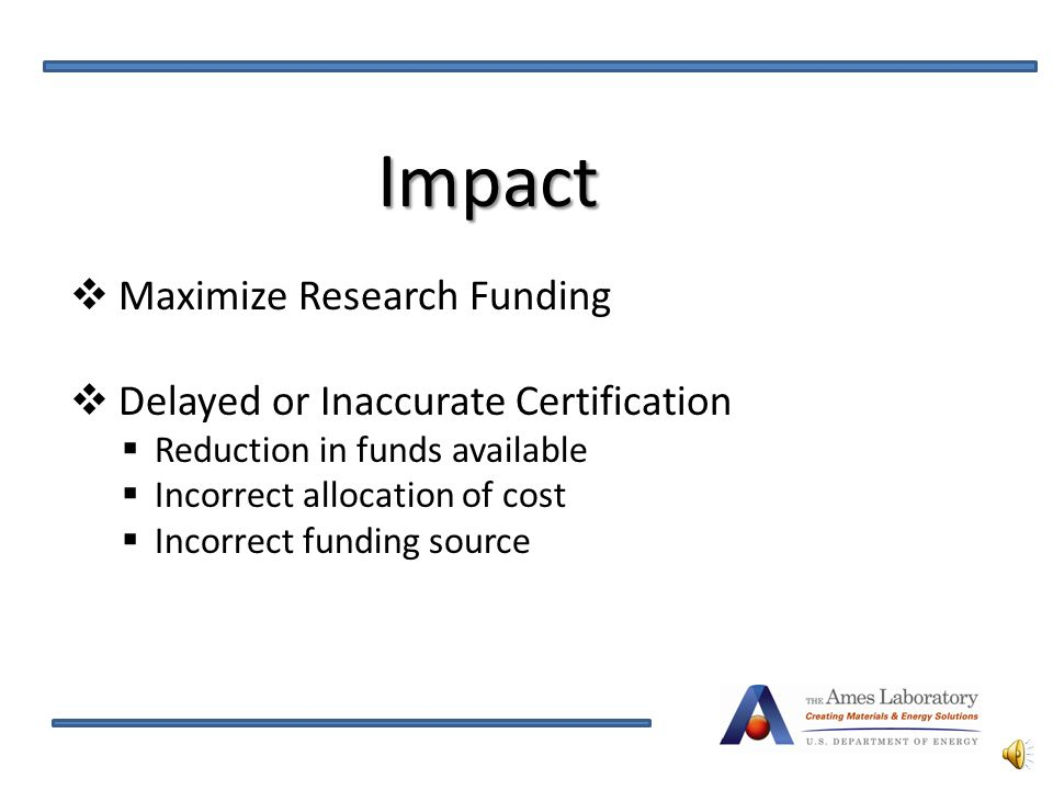 Impact  Maximize Research Funding  Delayed or Inaccurate Certification  Reduction in funds available  Incorrect allocation of cost  Incorrect funding source