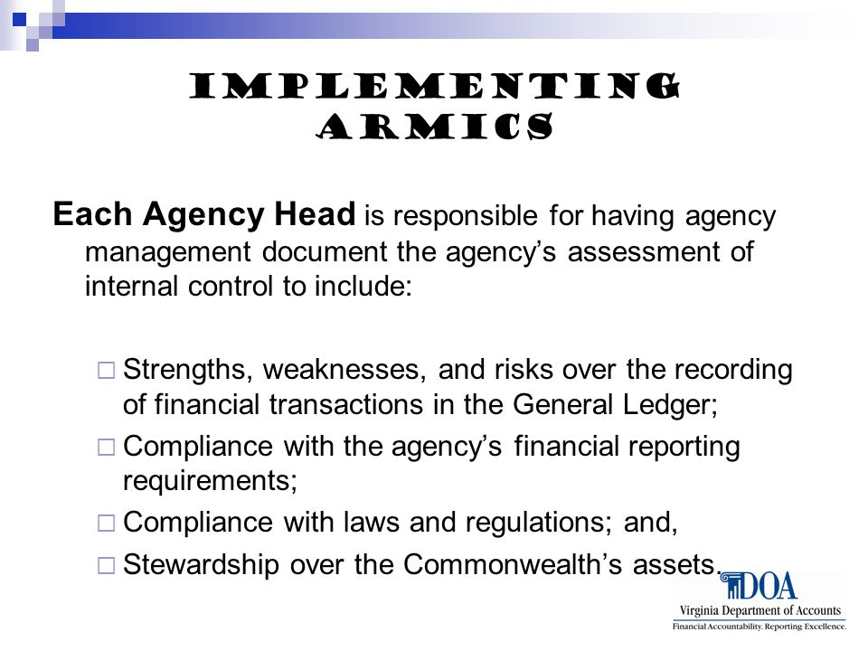 Implementing ARMICS Each Agency Head is responsible for having agency management document the agency's assessment of internal control to include:  Strengths, weaknesses, and risks over the recording of financial transactions in the General Ledger;  Compliance with the agency's financial reporting requirements;  Compliance with laws and regulations; and,  Stewardship over the Commonwealth's assets.