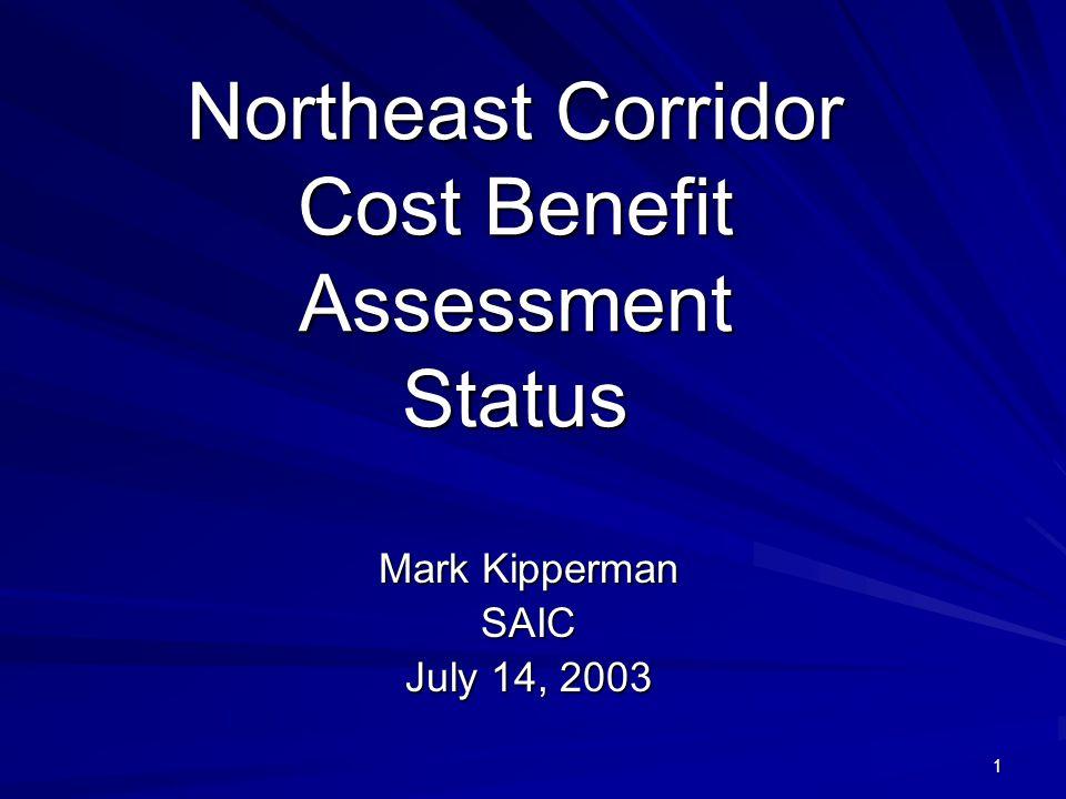 1 Northeast Corridor Cost Benefit Assessment Status Mark Kipperman SAIC July 14, 2003