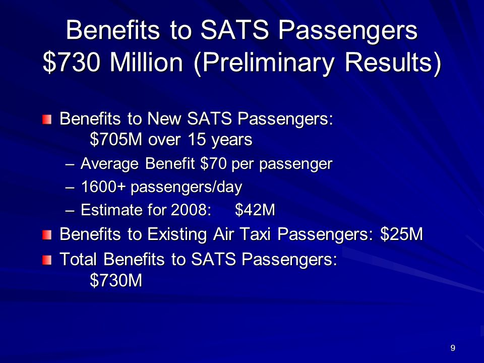 9 Benefits to SATS Passengers $730 Million (Preliminary Results) Benefits to New SATS Passengers: $705M over 15 years –Average Benefit $70 per passenger –1600+ passengers/day –Estimate for 2008:$42M Benefits to Existing Air Taxi Passengers:$25M Total Benefits to SATS Passengers: $730M