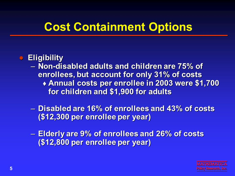 5 Cost Containment Options Eligibility Eligibility –Non-disabled adults and children are 75% of enrollees, but account for only 31% of costs  Annual costs per enrollee in 2003 were $1,700 for children and $1,900 for adults –Disabled are 16% of enrollees and 43% of costs ($12,300 per enrollee per year) –Elderly are 9% of enrollees and 26% of costs ($12,800 per enrollee per year)