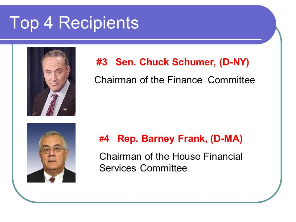 Top 4 Recipients #3 Sen. Chuck Schumer, (D-NY) Chairman of the Finance Committee # 4 Rep.