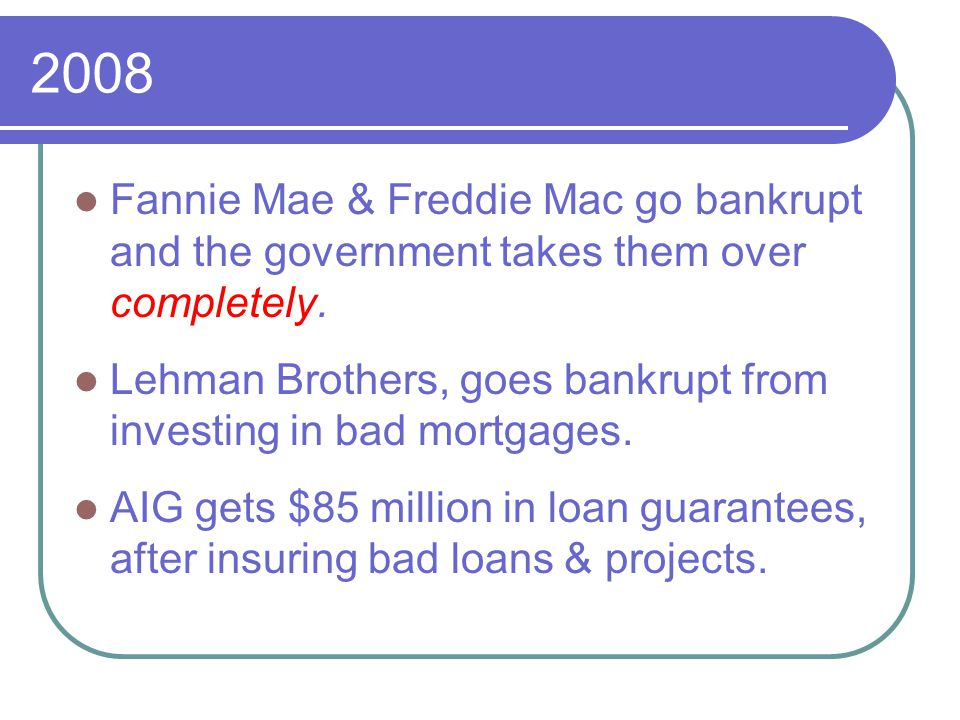 2008 Fannie Mae & Freddie Mac go bankrupt and the government takes them over completely.