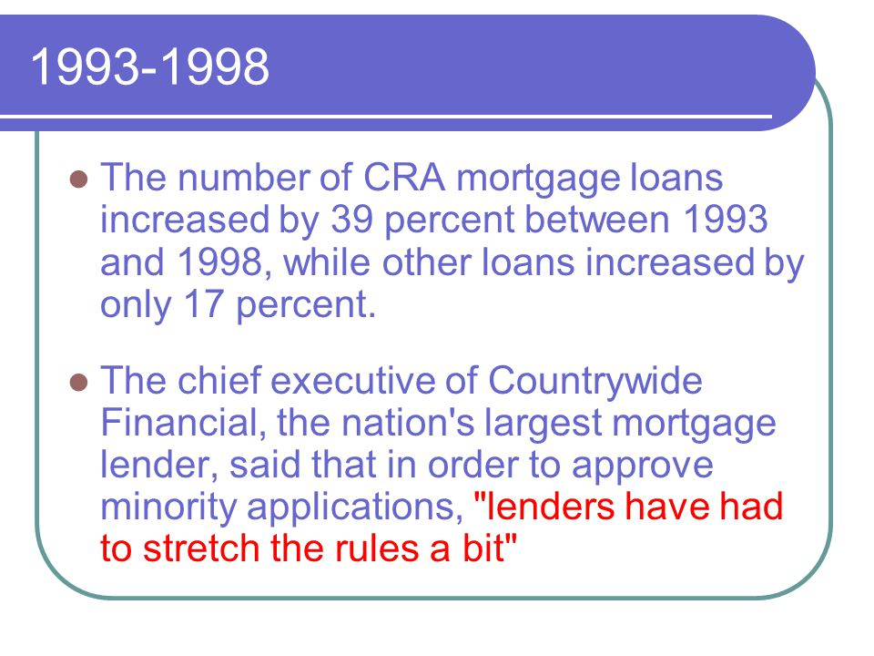 1993-1998 The number of CRA mortgage loans increased by 39 percent between 1993 and 1998, while other loans increased by only 17 percent.