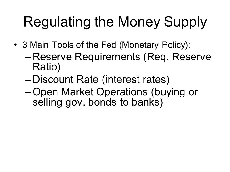 Regulating the Money Supply 3 Main Tools of the Fed (Monetary Policy): –Reserve Requirements (Req.