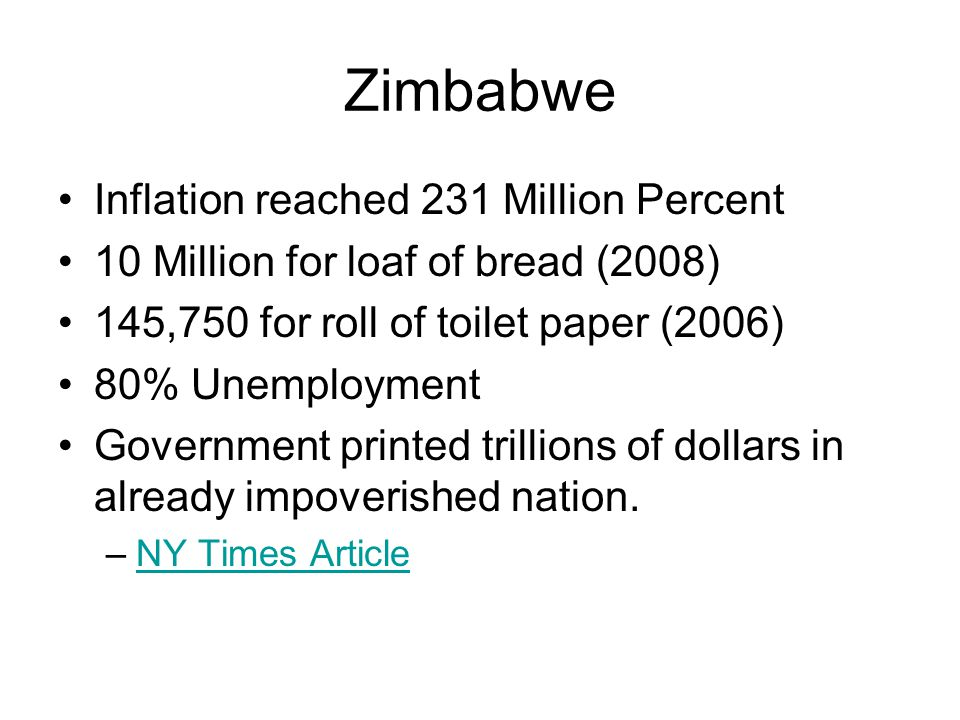 Zimbabwe Inflation reached 231 Million Percent 10 Million for loaf of bread (2008) 145,750 for roll of toilet paper (2006) 80% Unemployment Government printed trillions of dollars in already impoverished nation.