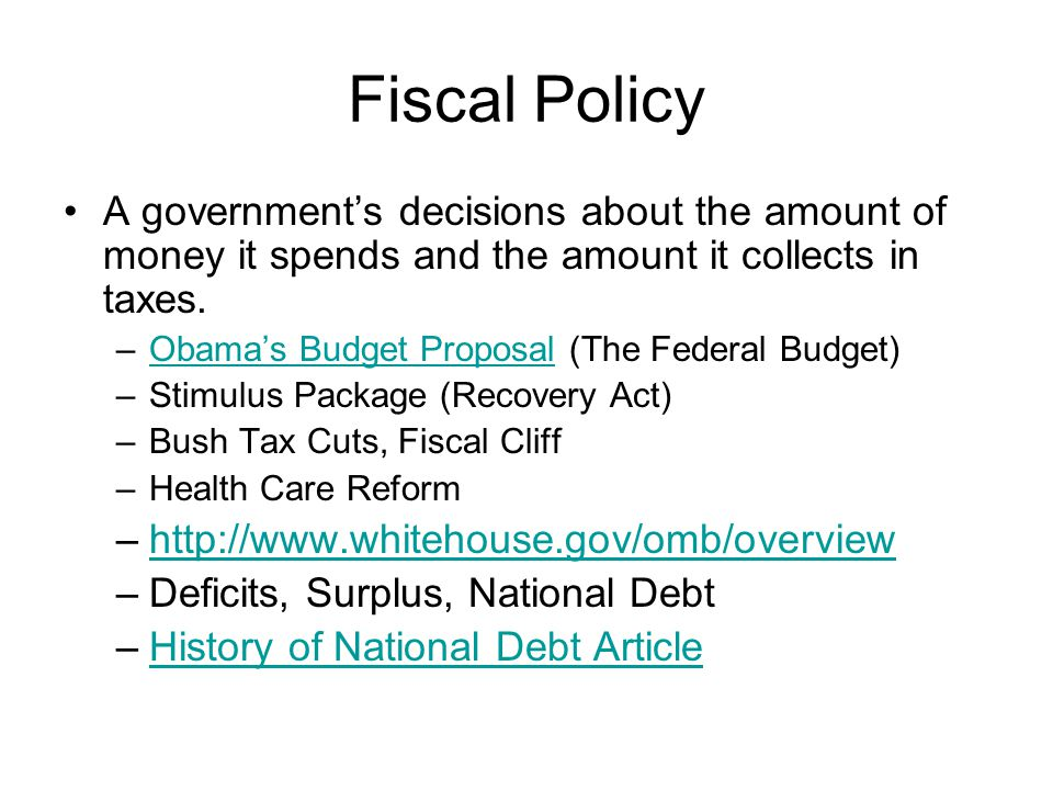 Fiscal Policy A government's decisions about the amount of money it spends and the amount it collects in taxes.