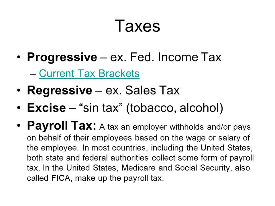 Taxes Progressive – ex. Fed. Income Tax –Current Tax BracketsCurrent Tax Brackets Regressive – ex.