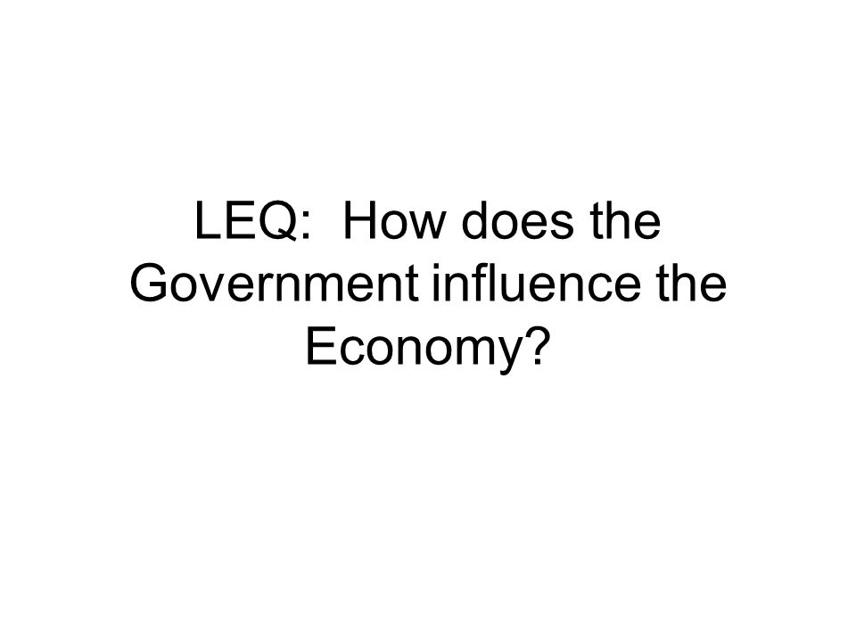 LEQ: How does the Government influence the Economy