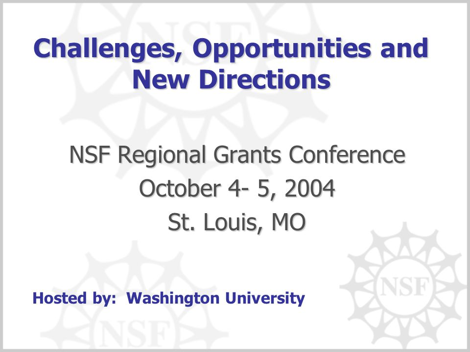 Challenges, Opportunities and New Directions NSF Regional Grants Conference October 4- 5, 2004 St. Louis, MO Hosted by: Washington University