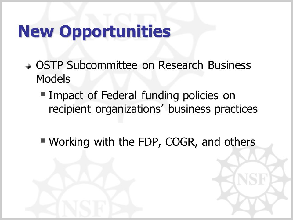 New Opportunities OSTP Subcommittee on Research Business Models  Impact of Federal funding policies on recipient organizations' business practices  Working with the FDP, COGR, and others