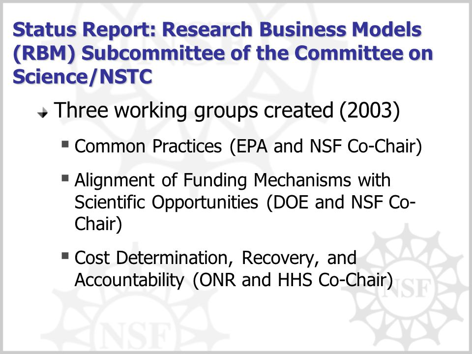 Status Report: Research Business Models (RBM) Subcommittee of the Committee on Science/NSTC Three working groups created (2003)  Common Practices (EPA and NSF Co-Chair)  Alignment of Funding Mechanisms with Scientific Opportunities (DOE and NSF Co- Chair)  Cost Determination, Recovery, and Accountability (ONR and HHS Co-Chair)