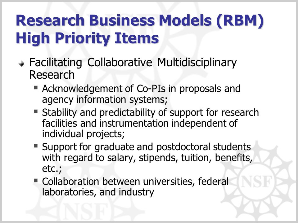 Research Business Models (RBM) High Priority Items Facilitating Collaborative Multidisciplinary Research  Acknowledgement of Co-PIs in proposals and agency information systems;  Stability and predictability of support for research facilities and instrumentation independent of individual projects;  Support for graduate and postdoctoral students with regard to salary, stipends, tuition, benefits, etc.;  Collaboration between universities, federal laboratories, and industry