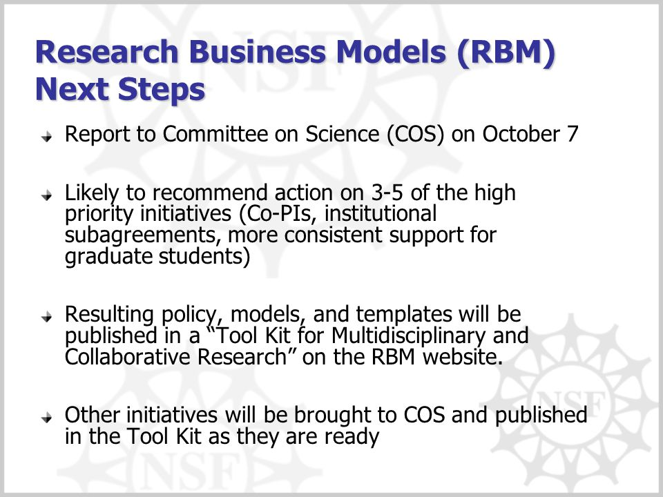 Research Business Models (RBM) Next Steps Report to Committee on Science (COS) on October 7 Likely to recommend action on 3-5 of the high priority initiatives (Co-PIs, institutional subagreements, more consistent support for graduate students) Resulting policy, models, and templates will be published in a Tool Kit for Multidisciplinary and Collaborative Research on the RBM website.