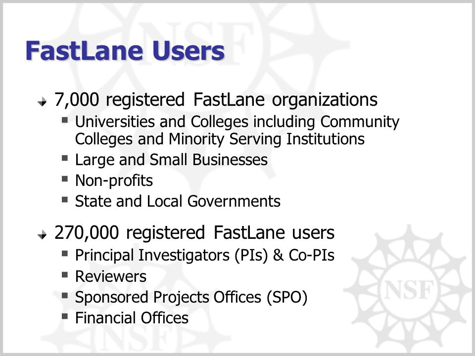 FastLane Users 7,000 registered FastLane organizations  Universities and Colleges including Community Colleges and Minority Serving Institutions  La