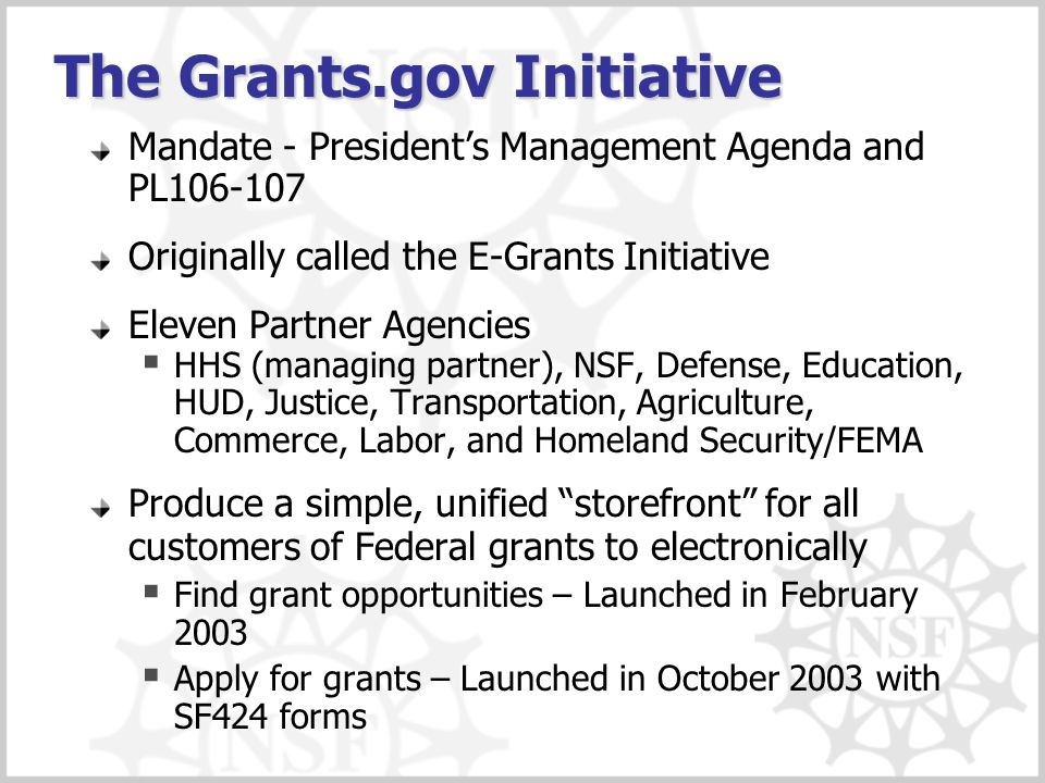 The Grants.gov Initiative Mandate - President's Management Agenda and PL106-107 Originally called the E-Grants Initiative Eleven Partner Agencies  HHS (managing partner), NSF, Defense, Education, HUD, Justice, Transportation, Agriculture, Commerce, Labor, and Homeland Security/FEMA Produce a simple, unified storefront for all customers of Federal grants to electronically  Find grant opportunities – Launched in February 2003  Apply for grants – Launched in October 2003 with SF424 forms