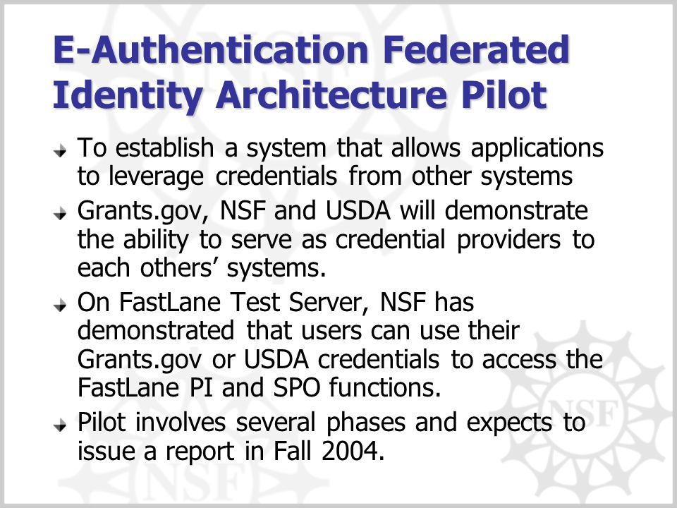 E-Authentication Federated Identity Architecture Pilot To establish a system that allows applications to leverage credentials from other systems Grants.gov, NSF and USDA will demonstrate the ability to serve as credential providers to each others' systems.