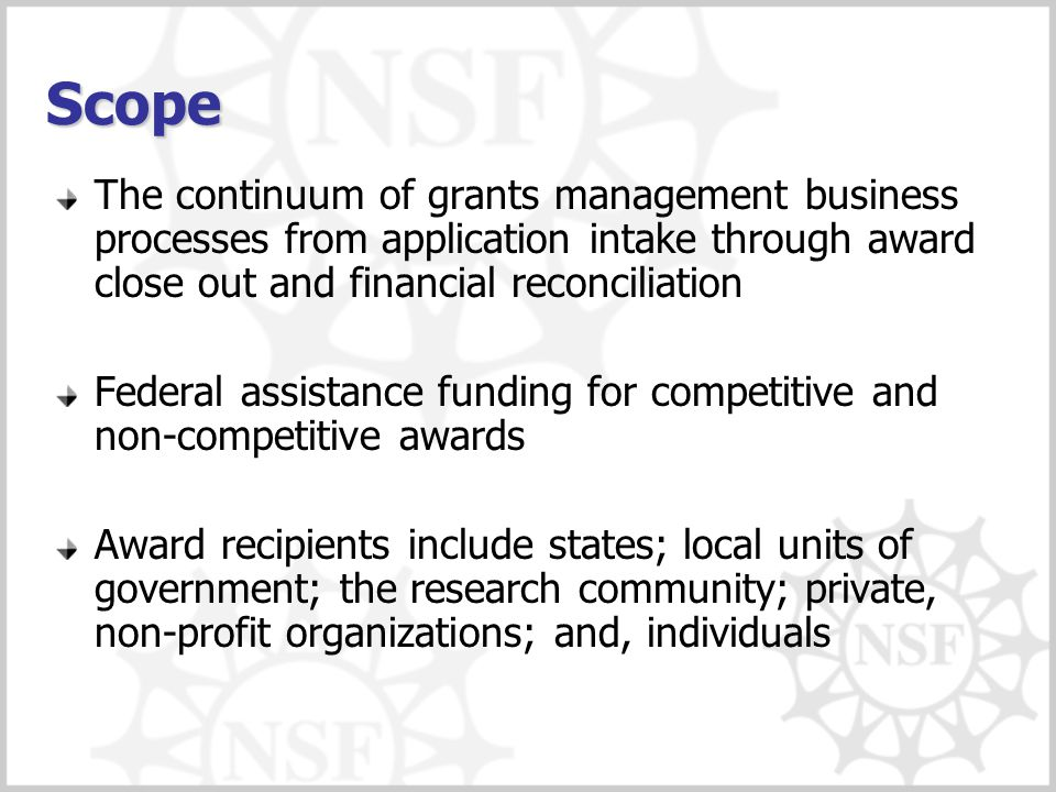 Scope The continuum of grants management business processes from application intake through award close out and financial reconciliation Federal assistance funding for competitive and non-competitive awards Award recipients include states; local units of government; the research community; private, non-profit organizations; and, individuals