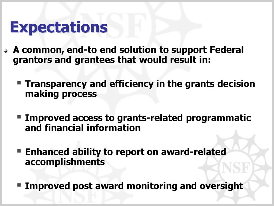Expectations A common, end-to end solution to support Federal grantors and grantees that would result in:  Transparency and efficiency in the grants