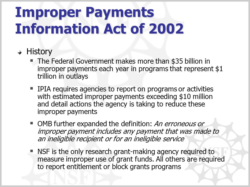 Improper Payments Information Act of 2002 (cont'd) Current Action  NSF sampled improper payments on all site visits to high-risk grantees as identified in our Award Monitoring Program  A BFA team is analyzing the results of the site visits for the Performance and Accountability Reports (PAR)  Continue innovative efforts for administering an improper payments program as part of a holistic grants monitoring approach, which assures accurate award institution identity and grant eligibility