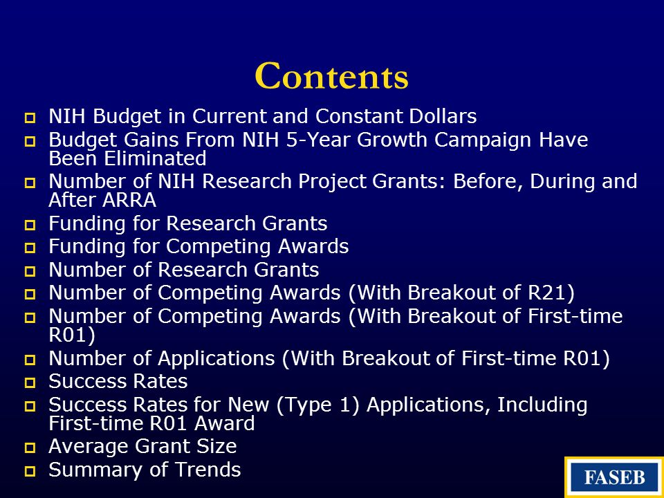 Contents  NIH Budget in Current and Constant Dollars  Budget Gains From NIH 5-Year Growth Campaign Have Been Eliminated  Number of NIH Research Project Grants: Before, During and After ARRA  Funding for Research Grants  Funding for Competing Awards  Number of Research Grants  Number of Competing Awards (With Breakout of R21)  Number of Competing Awards (With Breakout of First-time R01)  Number of Applications (With Breakout of First-time R01)  Success Rates  Success Rates for New (Type 1) Applications, Including First-time R01 Award  Average Grant Size  Summary of Trends