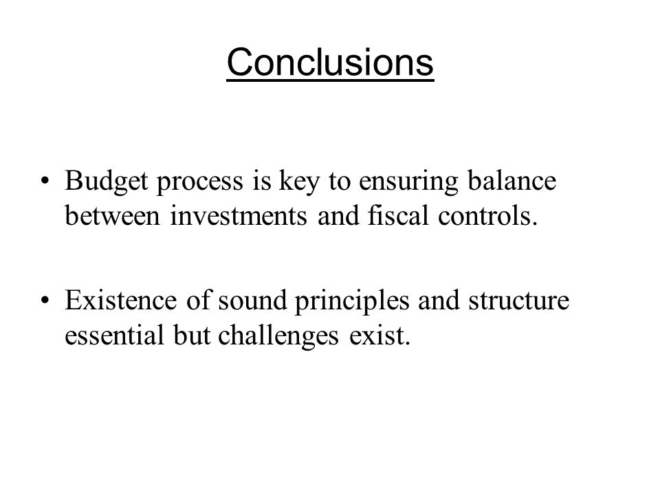 Conclusions Budget process is key to ensuring balance between investments and fiscal controls.