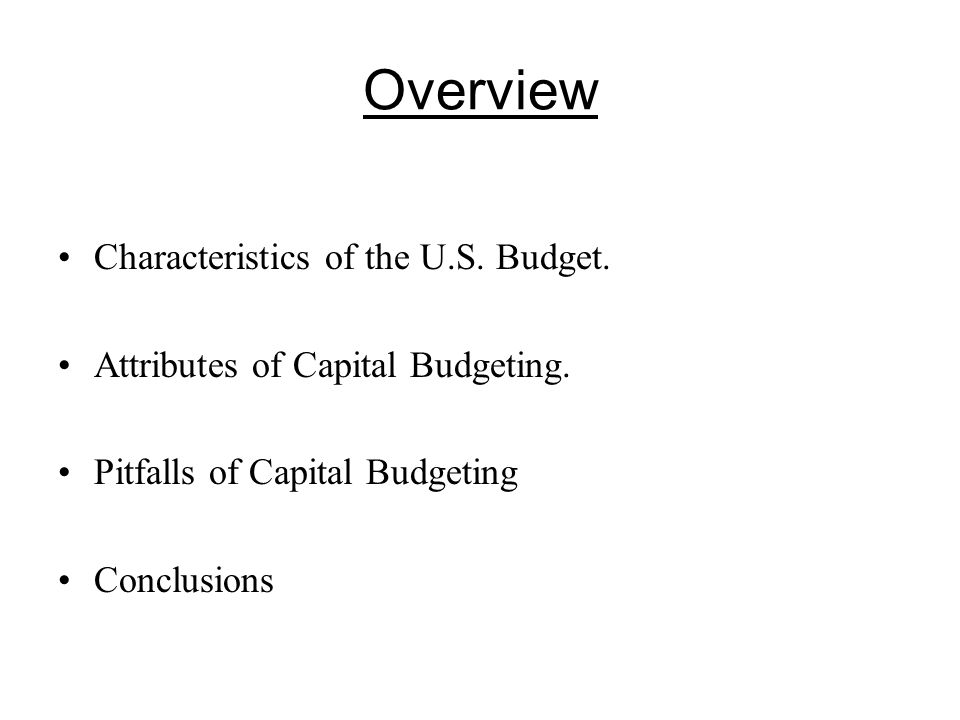 Overview Characteristics of the U.S. Budget. Attributes of Capital Budgeting.