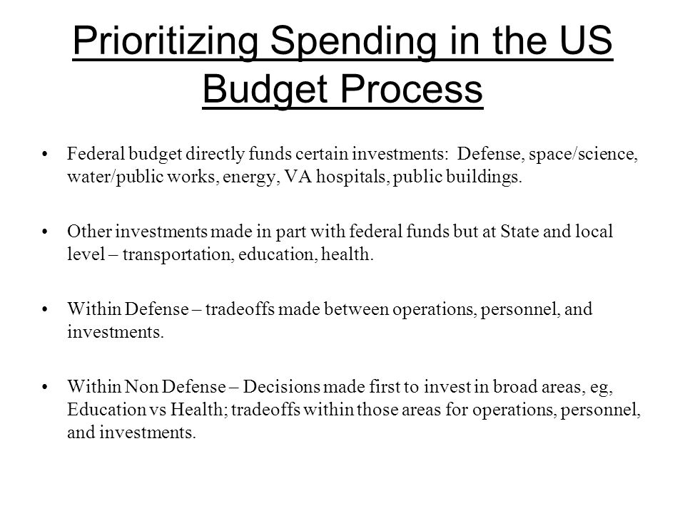 Prioritizing Spending in the US Budget Process Federal budget directly funds certain investments: Defense, space/science, water/public works, energy, VA hospitals, public buildings.