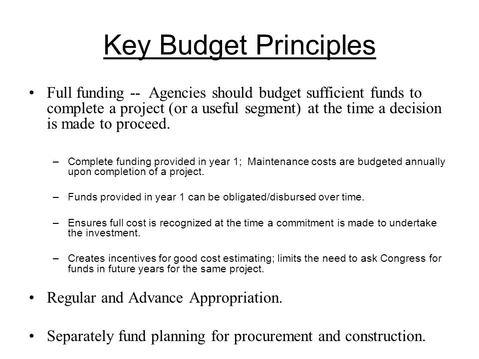 Key Budget Principles Full funding -- Agencies should budget sufficient funds to complete a project (or a useful segment) at the time a decision is made to proceed.