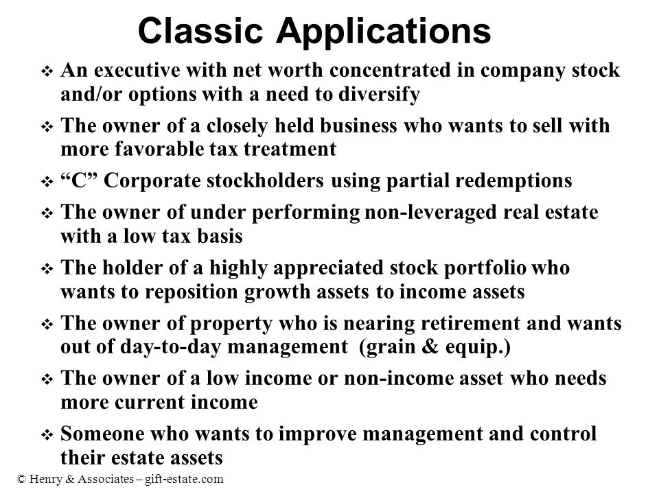 © Henry & Associates – gift-estate.com Classic Applications v An executive with net worth concentrated in company stock and/or options with a need to
