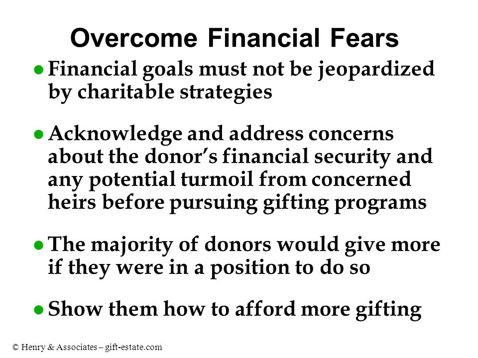 © Henry & Associates – gift-estate.com Overcome Financial Fears l Financial goals must not be jeopardized by charitable strategies l Acknowledge and address concerns about the donor's financial security and any potential turmoil from concerned heirs before pursuing gifting programs l The majority of donors would give more if they were in a position to do so l Show them how to afford more gifting