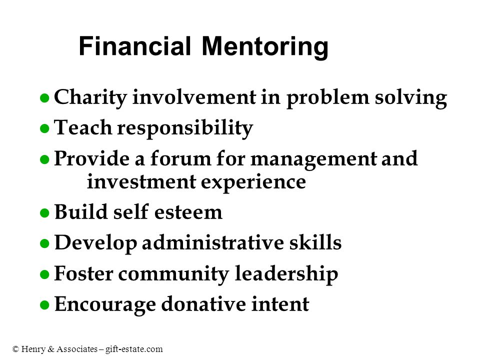 © Henry & Associates – gift-estate.com Financial Mentoring l Charity involvement in problem solving l Teach responsibility l Provide a forum for management and investment experience l Build self esteem l Develop administrative skills l Foster community leadership l Encourage donative intent