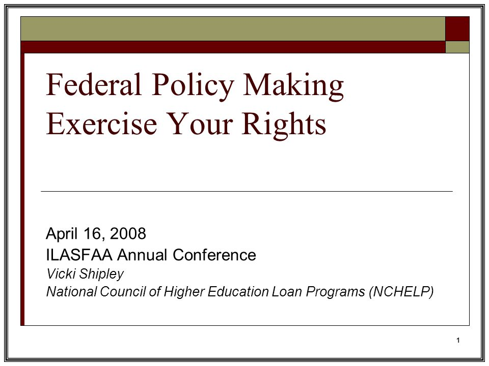 1 Federal Policy Making Exercise Your Rights April 16, 2008 ILASFAA Annual Conference Vicki Shipley National Council of Higher Education Loan Programs (NCHELP)