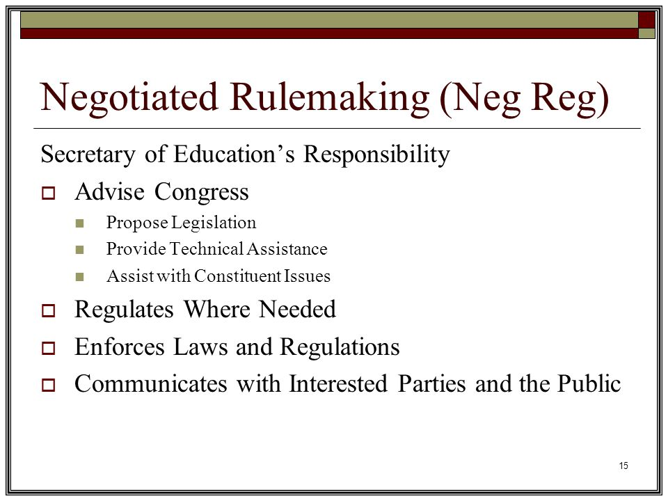 15 Negotiated Rulemaking (Neg Reg) Secretary of Education's Responsibility  Advise Congress Propose Legislation Provide Technical Assistance Assist with Constituent Issues  Regulates Where Needed  Enforces Laws and Regulations  Communicates with Interested Parties and the Public