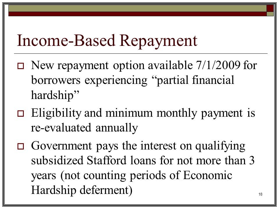18 Income-Based Repayment  New repayment option available 7/1/2009 for borrowers experiencing partial financial hardship  Eligibility and minimum monthly payment is re-evaluated annually  Government pays the interest on qualifying subsidized Stafford loans for not more than 3 years (not counting periods of Economic Hardship deferment)