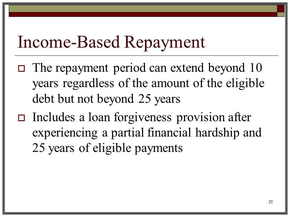 20 Income-Based Repayment  The repayment period can extend beyond 10 years regardless of the amount of the eligible debt but not beyond 25 years  Includes a loan forgiveness provision after experiencing a partial financial hardship and 25 years of eligible payments