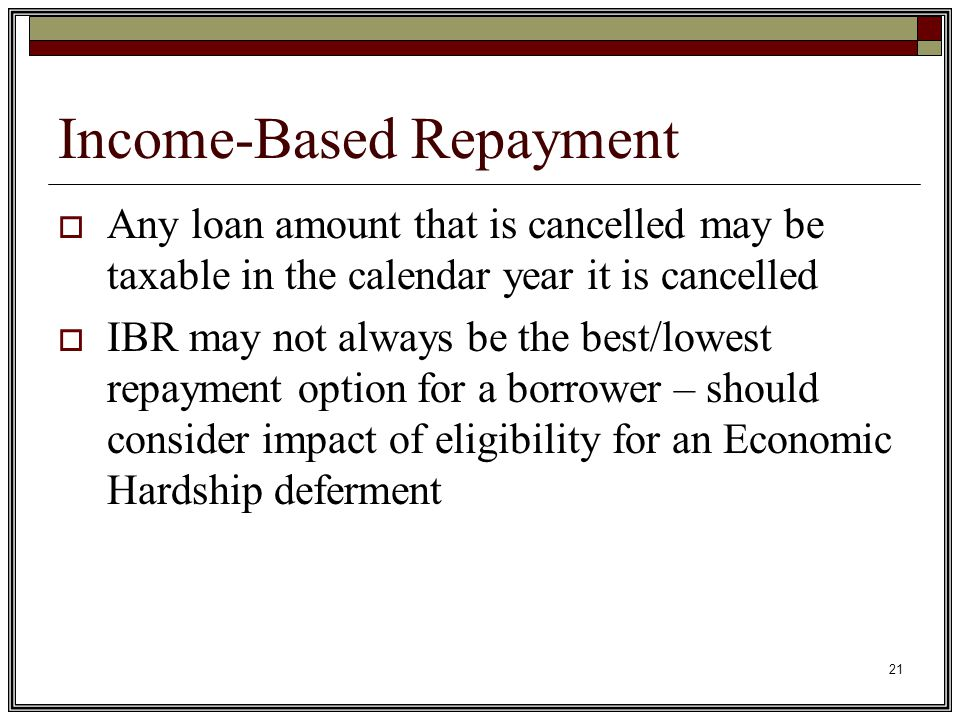 21 Income-Based Repayment  Any loan amount that is cancelled may be taxable in the calendar year it is cancelled  IBR may not always be the best/lowest repayment option for a borrower – should consider impact of eligibility for an Economic Hardship deferment