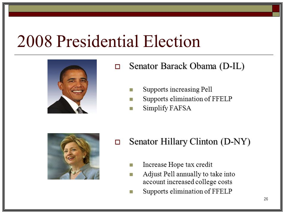 26 2008 Presidential Election  Senator Barack Obama (D-IL) Supports increasing Pell Supports increasing Pell Supports elimination of FFELP Supports elimination of FFELP Simplify FAFSA Simplify FAFSA  Senator Hillary Clinton (D-NY) Increase Hope tax credit Increase Hope tax credit Adjust Pell annually to take into account increased college costs Adjust Pell annually to take into account increased college costs Supports elimination of FFELP Supports elimination of FFELP