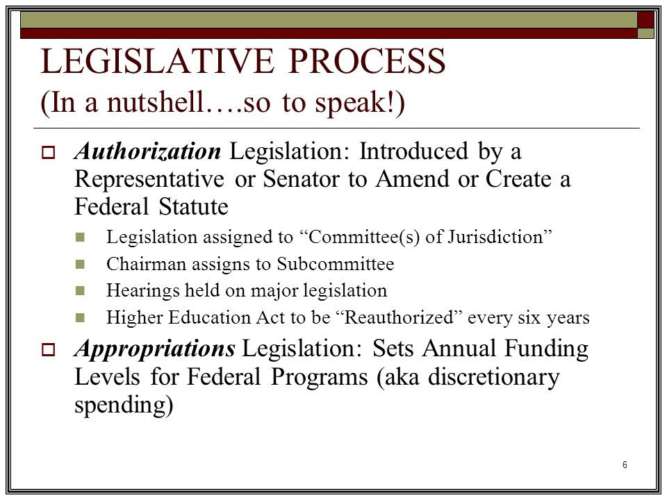 6 LEGISLATIVE PROCESS (In a nutshell….so to speak!)  Authorization Legislation: Introduced by a Representative or Senator to Amend or Create a Federal Statute Legislation assigned to Committee(s) of Jurisdiction Chairman assigns to Subcommittee Hearings held on major legislation Higher Education Act to be Reauthorized every six years  Appropriations Legislation: Sets Annual Funding Levels for Federal Programs (aka discretionary spending)