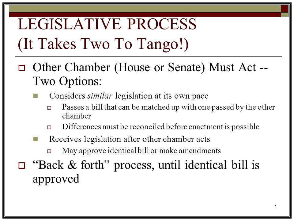 7 LEGISLATIVE PROCESS (It Takes Two To Tango!)  Other Chamber (House or Senate) Must Act -- Two Options: Considers similar legislation at its own pace  Passes a bill that can be matched up with one passed by the other chamber  Differences must be reconciled before enactment is possible Receives legislation after other chamber acts  May approve identical bill or make amendments  Back & forth process, until identical bill is approved