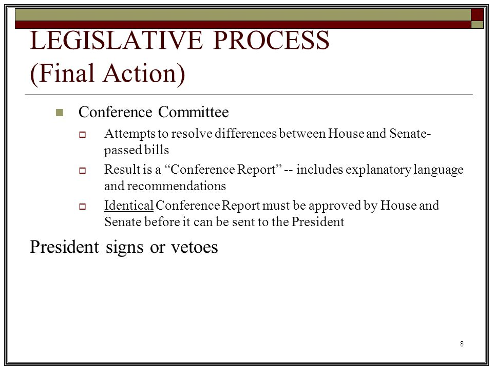 8 LEGISLATIVE PROCESS (Final Action) Conference Committee  Attempts to resolve differences between House and Senate- passed bills  Result is a Conference Report -- includes explanatory language and recommendations  Identical Conference Report must be approved by House and Senate before it can be sent to the President President signs or vetoes