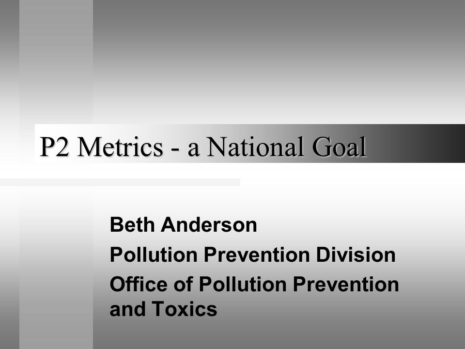 P2 Metrics - a National Goal Beth Anderson Pollution Prevention Division Office of Pollution Prevention and Toxics